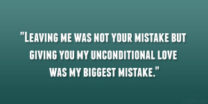 Leaving me was not your mistake but giving you my unconditional love ...
