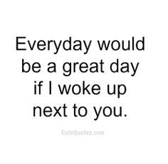 ... loved sleeping next to you and waking up with you every morning