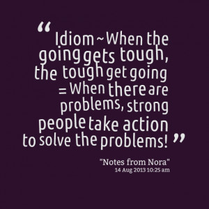 Quotes Picture: idiom ~ when the going gets tough, the tough get going ...