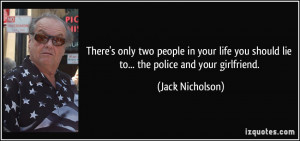 ... you should lie to... the police and your girlfriend. - Jack Nicholson