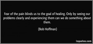 Fear of the pain blinds us to the goal of healing. Only by seeing our ...