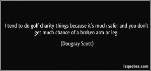 ... and you don't get much chance of a broken arm or leg. - Dougray Scott