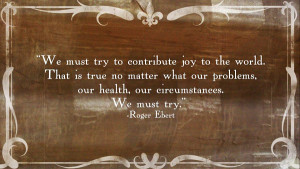 Roger Ebert quote on bringing joy to the world.