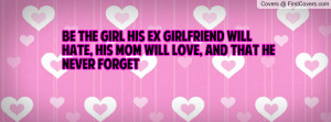 Be The Girl His Ex Girlfriend Will Hate, His Mom Will Love, And That ...