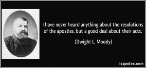 ... of the apostles, but a good deal about their acts. - Dwight L. Moody