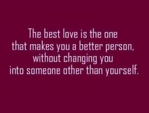 The best love is the one that makes you a better person, without ...