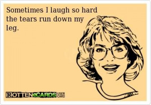 Laugter Quote - Sometimes I laugh so hard the tears run down my leg.
