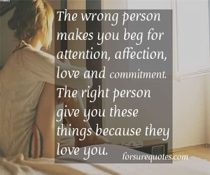 The Wrong Person Makes You Beg For Attention, Affection, Love And ...