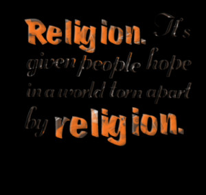 Religion. It's given people hope in a world torn apart by religion.
