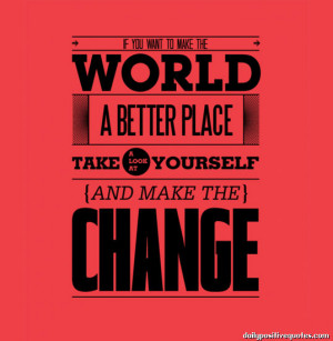 If you want to make the world a better place take a look at yourself ...