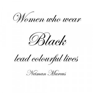 "Women who wear Black lead colourful lives."" ~ Neiman Marcus"