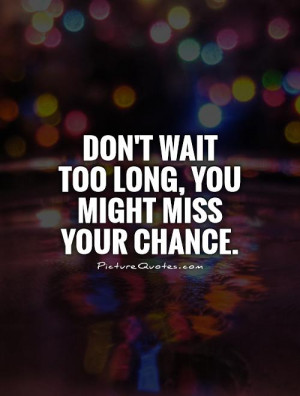 Waiting Quotes Miss Quotes Chance Quotes Go For It Quotes