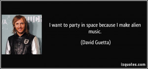 want to party in space because I make alien music. - David Guetta
