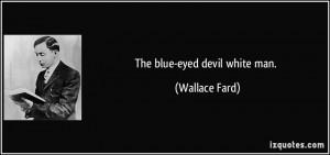 The blue-eyed devil white man. - Wallace Fard