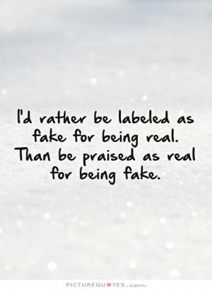 ... being real. Than be praised as real for being fake. Picture Quote #1