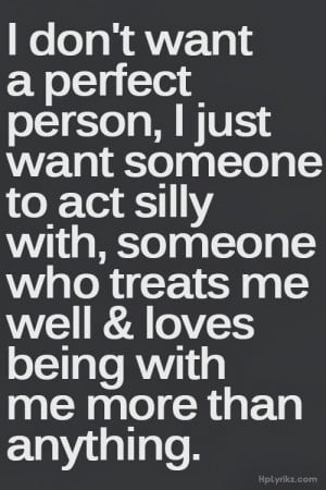 want a perfect person, I just want someone to act silly with, someone ...