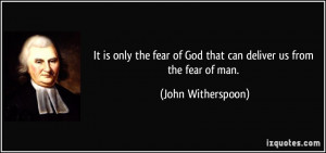 It is only the fear of God that can deliver us from the fear of man ...