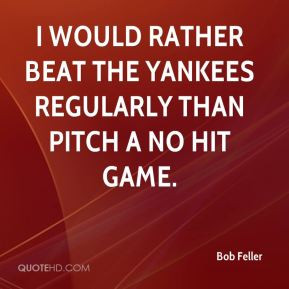 Bob Feller - I would rather beat the Yankees regularly than pitch a no ...
