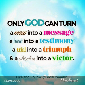 Only God can turn a mess into a message, a test into a testimony, a ...