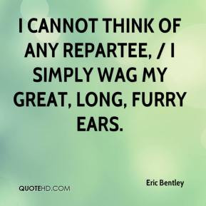 Eric Bentley - I cannot think of any repartee, / I simply wag my great ...