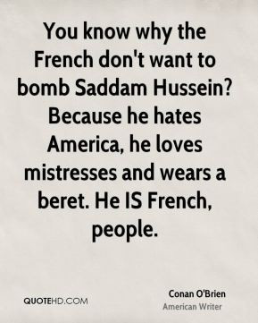 You know why the French don't want to bomb Saddam Hussein? Because he ...