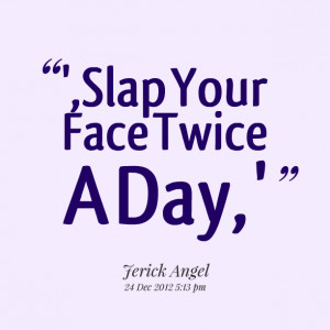 Quotes Picture: ',slap your face twice a day, '