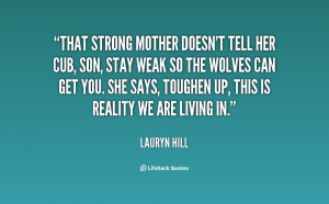 That strong mother doesn't tell her cub, Son, stay weak so the wolves ...