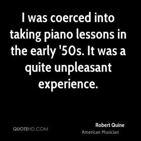 Robert Quine - I was coerced into taking piano lessons in the early ...
