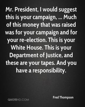 Fred Thompson - Mr. President, I would suggest this is your campaign ...