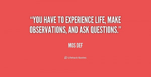You have to experience life, make observations, and ask questions ...
