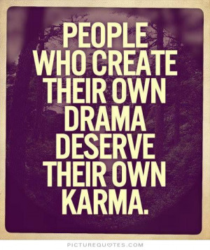 ... who create their own drama deserve their won karma Picture Quote #1