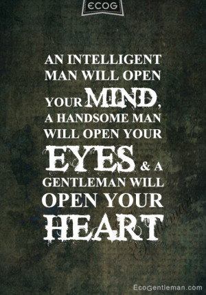 An intelligent man will open your mind; a handsome man will open your ...