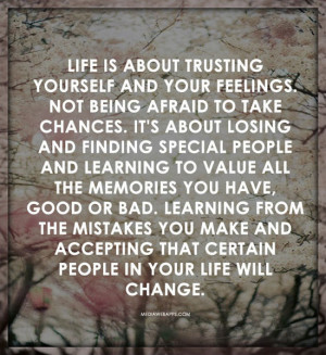 Life is about trusting yourself and your feelings. Not being afraid to ...