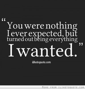 You were nothing I ever expected, but turned out being everything I ...