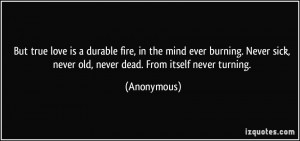 But true love is a durable fire, in the mind ever burning. Never sick ...