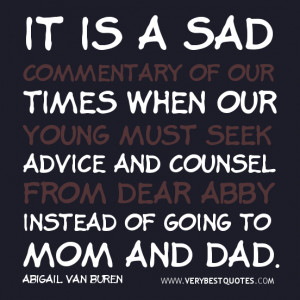 ... from Dear Abby instead of going to Mom and Dad. - Abigail Van Buren
