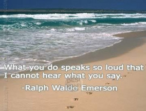 What you do speaks so load that I cannot hear what you say.