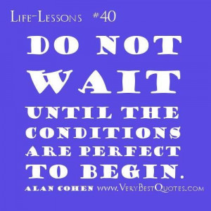 Life lesson quotes do not wait until the conditions are perfect alan ...