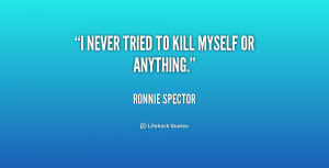 quote-Ronnie-Spector-i-never-tried-to-kill-myself-or-238099_1.png
