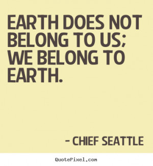 Earth Does Not belong To Us We Belong To Earth By - Chief Seattle