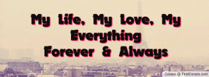 My Life, My Love, My EverythingForever Profile Facebook Covers