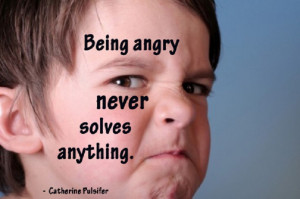 "Being angry never solves anything. "" ~ Catherine Pulsifer"