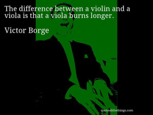 Victor Borge - quote -- The difference between a violin and a viola is ...