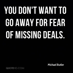 You don't want to go away for fear of missing deals.