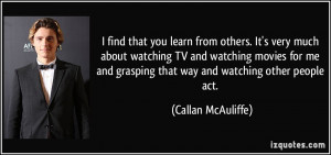 you learn from others. It's very much about watching TV and watching ...