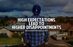 High expectations lead to higher disappointments.