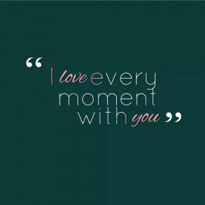 Every moment im with you