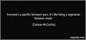 Everyone's a pacifist between wars. It's like being a vegetarian ...
