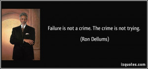 Failure is not a crime. The crime is not trying. - Ron Dellums