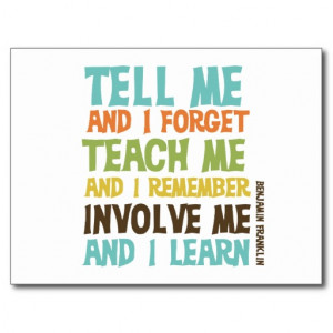 """... me and I remember. Involve me and I learn."""" –Benjamin Franklin"""